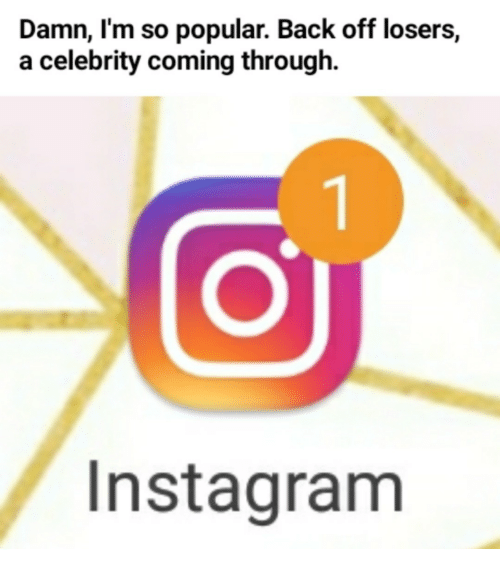 Back, Celebrity, and Popular: Damn, I'm so popular. Back off losers,  a celebrity coming through  Instagranm