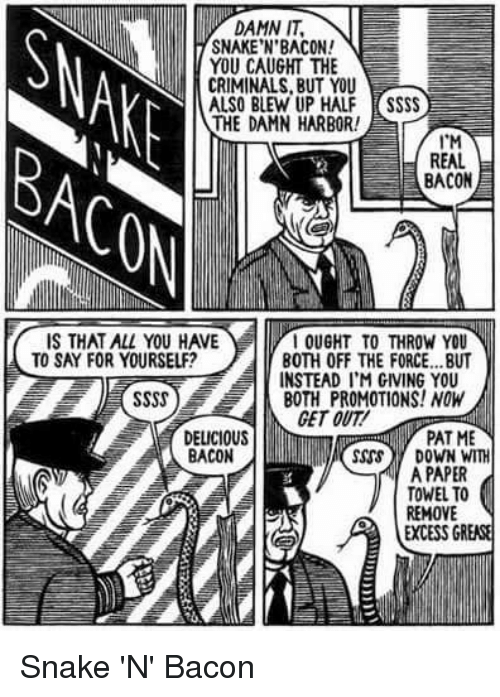 Funny, Grease, and Snake: DAMN IT,  SNAKE'N'BACON!  YOU CAUGHT THE  CRIMINALS, BUT YOU  ALSO BLEW UP HALF SSSS  THE DAMN HARBOR!  T'M  REAL  BACON  IS THAT ALL YOU HAVE  TO SAY FOR YOURSELF?  OUGHT TO THROW YOU  ' INSTEAD I'M GIVING YOU  BOTH PROMOTIONS! NOW  BOTH OFF THE FORCE.. .BUT  GET OUT  DELICIOUS  BACON  PAT ME  sss DOWN WITH  A PAPER  TOWEL TO  REMOVE  EXCESS GREASE Snake 'N' Bacon