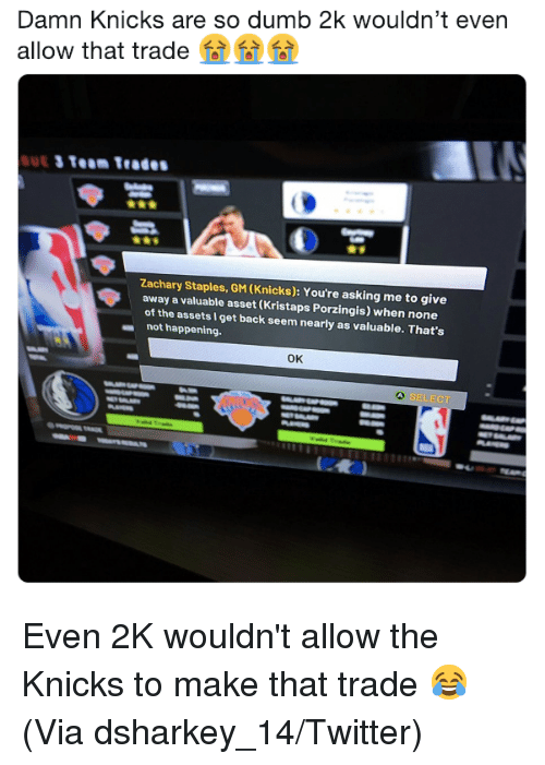 So Dumb: Damn Knicks are so dumb 2k wouldn't even  allow that trade  Zachary Staples, GM (Knicks): You're asking me to give  away a valuable asset (Kristaps Porzingis) when none  of the assets I get back seem nearly as valuable. That's  not happening.  ок  SELECT Even 2K wouldn't allow the Knicks to make that trade 😂 (Via dsharkey_14/Twitter)