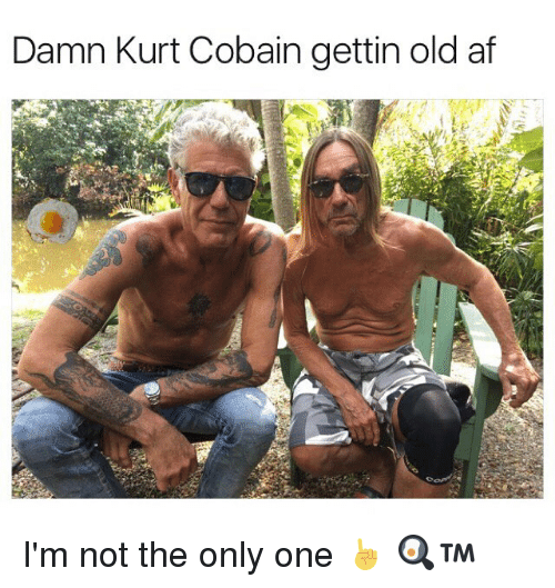Memes, Kurt Cobain, and Only One: Damn Kurt Cobain gettin old af I'm not the only one ☝️ 🍳™
