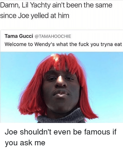 Fuck You, Gucci, and Wendys: Damn, Lil Yachty ain't been the same  since Joe yelled at him  Tama Gucci  a TAMAHOOCHIE  Welcome to Wendy's what the fuck you tryna eat Joe shouldn't even be famous if you ask me