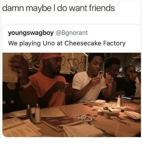 Friends, Uno, and Dank Memes: damn maybe l do want friends  youngswagboy @8gnorant  We playing Uno at Cheesecake Factory