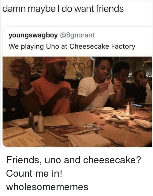 count me in: damn maybe l do want friends  youngswagboy @8gnorant  We playing Uno at Cheesecake Factory Friends, uno and cheesecake? Count me in! wholesomememes