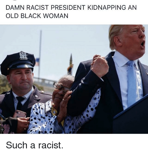 DAMN RACIST PRESIDENT KIDNAPPING AN OLD BLACK WOMAN ...