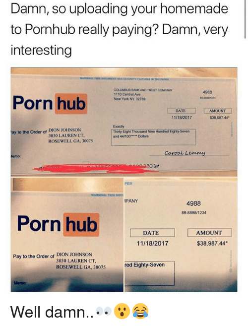 Anaconda, Memes, and New York: Damn, so uploading your homemade  to Pornhub really paying? Damn, very  interesting  COLUMBUS BANK AND TRUST COMPANY  1110 Central Ave  New York NY 32769  4988  Porn hub  8123  AMOUNT  $38,987 44  DATE  11/18/2017  Exactly  Thirty-Eight Thousand Nine Hundred Eighty Seven  and 44/100 Dollars  ay to the Order of DION JOHNSON  3030 LAUREN CT  ROSEWELL GA, 30075  Caroal Lemmy  PER  WARNING: THIS DOCI  PANY  4988  88-8888/1234  Porn hubAMOUN  DATE  11/18/2017  $38,987.44  Pay to the Order of DION JOHNSON  3030 LAUREN CT  ROSEWELL GA. 30075  red Eighty-Sever  Memo: Well damn..👀😮😂