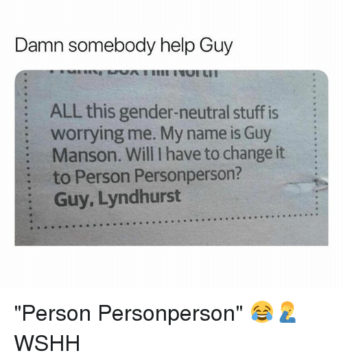 "Memes, Wshh, and Help: Damn somebody help Guy  ALL this gender-neutral stuff is  worrying me. My name is Guy  Manson. Will I have to change it  to Person Personperson?  Guy, Lyndhurst  :  :  : ""Person Personperson"" 😂🤦‍♂️ WSHH"