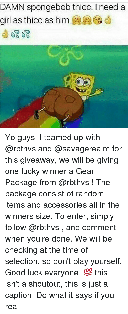 Girls, SpongeBob, and Ups: DAMN spongebob thicc. need a  girl as thicc as him Yo guys, I teamed up with @rbthvs and @savagerealm for this giveaway, we will be giving one lucky winner a Gear Package from @rbthvs ! The package consist of random items and accessories all in the winners size. To enter, simply follow @rbthvs , and comment when you're done. We will be checking at the time of selection, so don't play yourself. Good luck everyone! 💯 this isn't a shoutout, this is just a caption. Do what it says if you real