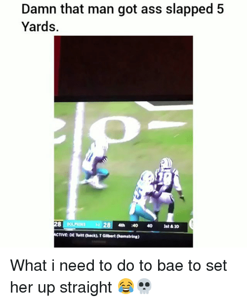 Ass, Bae, and Funny: Damn that man got ass slapped 5  Yards.  DOLPHINS  28|  4th  :4。40  1st&10  ACTIVE: DE Tuitt (back), T Gilbert (hamstring) What i need to do to bae to set her up straight 😂💀