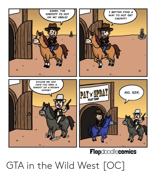 wild west: DAMN, THE  SHERIFF TS HOT  ON MY HEELS!  I BETTER FIND A  WAY TO NOT GET  CAUGHT!  EXCUSE ME, SIR.  HAVE YOU SEEN A  BANDIT ON A BROWN  HORSE?  NO, SIR.  PAINT SHOP  Flapdoodlecomics GTA in the Wild West [OC]