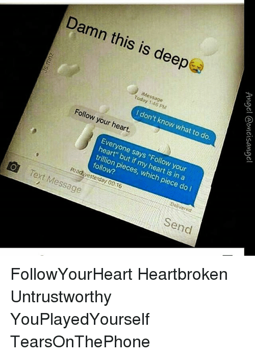 """Memes, Heart, and Text: Damn this is deep  iMessage  Today 1:46 PM  I don't know what to do.  Follow your heart.  Everyone says """"Follow your  heart"""" but if my heart is in a  trillion pieces, which piece do  follow?  pedresterday 00:16  Delivered  Text Message  Send FollowYourHeart Heartbroken Untrustworthy YouPlayedYourself TearsOnThePhone"""