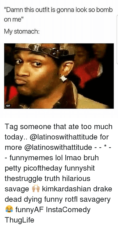 "Bruh, Drake, and Funny: ""Damn this outfit is gonna look so bomb  on me  My stomach:  GIF Tag someone that ate too much today.. @latinoswithattitude for more @latinoswithattitude - - * - - funnymemes lol lmao bruh petty picoftheday funnyshit thestruggle truth hilarious savage 🙌🏽 kimkardashian drake dead dying funny rotfl savagery 😂 funnyAF InstaComedy ThugLife"