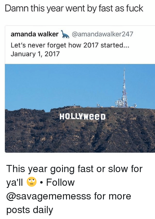 Memes, Fuck, and Never: Damn this year went by fast as fuck  amanda walker @amandawalker247  Let's never forget how 2017 started...  January 1, 2017  HOLLYWeep This year going fast or slow for ya'll 🙄 • Follow @savagememesss for more posts daily