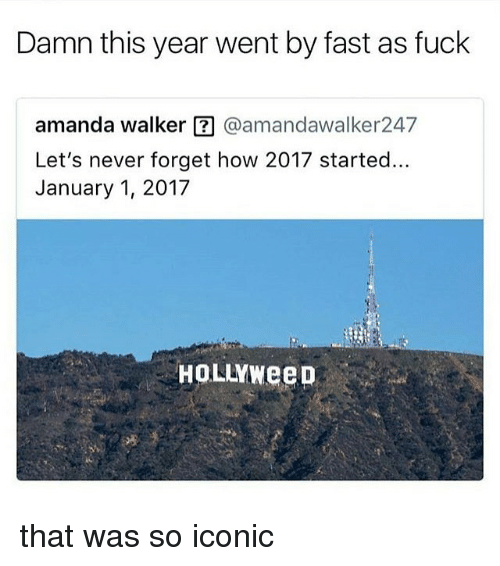 Memes, Fuck, and Iconic: Damn this year went by fast as fuck  amanda walker ?@amandawalker247  Let's never forget how 2017 started.  January 1, 2017  HOLLYWeeD that was so iconic