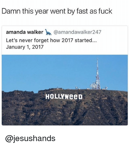 Memes, Fuck, and Never: Damn this year went by fast as fuck  amanda walker @amandawalker247  Let's never forget how 2017 started...  January 1, 2017  HoLLYWeeD @jesushands