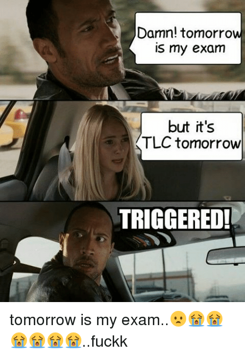 Memes, 🤖, and Tlc: Damn! tomorrow  is my exam  but it's  TLC tomorrow  TRIGGERED! tomorrow is my exam..😦😭😭😭😭😭😭..fuckk