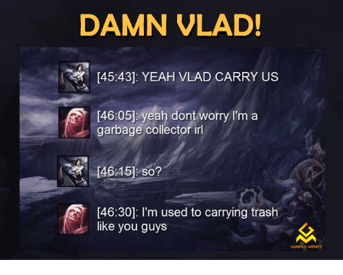 Trash, Video Games, and Irl: DAMN VLAD!  45:43]: YEAH VLAD CARRY US  [46:05] yeah dont worry I'm a  garbage collector irl  4645] so?  46:30]: I'm used to carrying trash  like you guys  GAMING MEMES