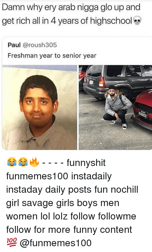 Funny, Girls, and Glo Up: Damn why ery arab nigga glo up and  get rich all in 4 years of highschoo  Paul @roush305  Freshman year to senior year 😂😂🔥 - - - - funnyshit funmemes100 instadaily instaday daily posts fun nochill girl savage girls boys men women lol lolz follow followme follow for more funny content 💯 @funmemes100