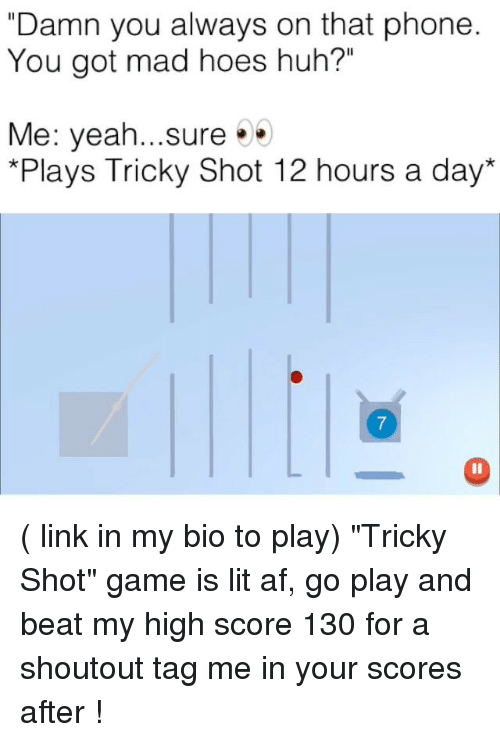 "Af, Funny, and Hoes: ""Damn you always on that phone  You got mad hoes huh?""  Me: yeah...sure  *Plays Tricky Shot 12 hours a day ( link in my bio to play) ""Tricky Shot"" game is lit af, go play and beat my high score 130 for a shoutout tag me in your scores after !"