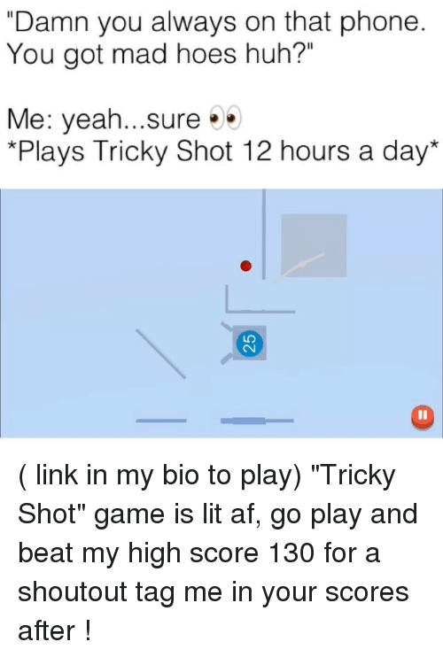 "Af, Funny, and Hoes: ""Damn you always on that phone  You got mad hoes huh?""  Me: yeah...sure  *Plays Tricky Shot 12 hours a day  LO ( link in my bio to play) ""Tricky Shot"" game is lit af, go play and beat my high score 130 for a shoutout tag me in your scores after !"