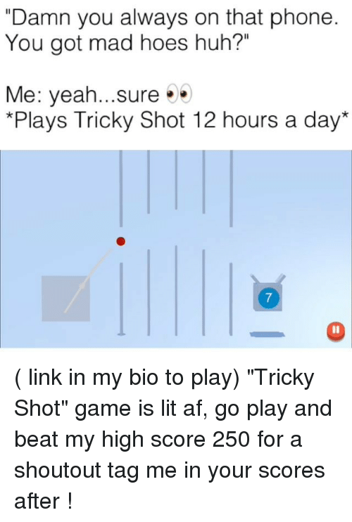 "Af, Funny, and Hoes: ""Damn you always on that phone  You got mad hoes huh?""  Me: yeah...sure  *Plays Tricky Shot 12 hours a day ( link in my bio to play) ""Tricky Shot"" game is lit af, go play and beat my high score 250 for a shoutout tag me in your scores after !"