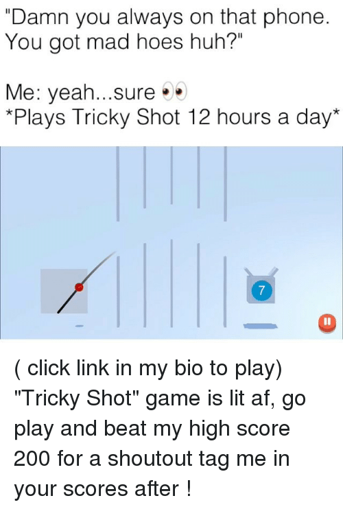 "Af, Bailey Jay, and Click: ""Damn you always on that phone  You got mad hoes huh?""  Me: yeah sure . .  *Plays Tricky Shot 12 hours a day*  7 ( click link in my bio to play) ""Tricky Shot"" game is lit af, go play and beat my high score 200 for a shoutout tag me in your scores after !"