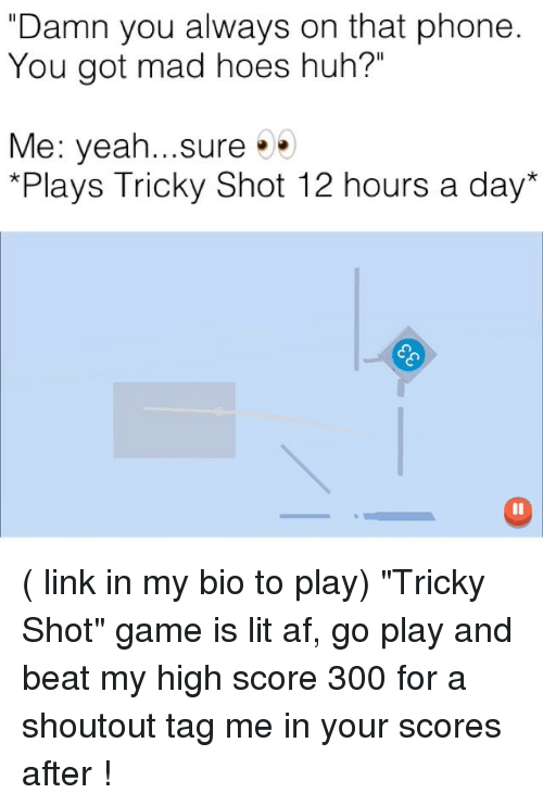 "Af, Funny, and Hoes: ""Damn you always on that phone  You got mad hoes huh?""  Me: yeah...sure  Plays Tricky Shot 12 hours a day* ( link in my bio to play) ""Tricky Shot"" game is lit af, go play and beat my high score 300 for a shoutout tag me in your scores after !"