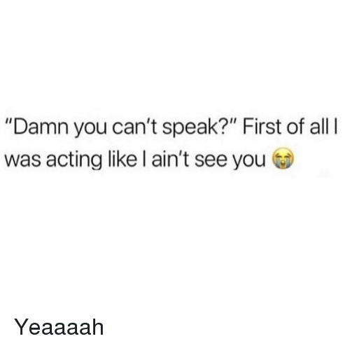 "Funny, Acting, and Speak: ""Damn you can't speak?"" First of all  was acting like l ain't see you Yeaaaah"