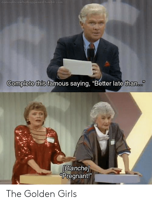 "golden girls: damnafricowhathappened tumblr com  Complete this famous saying, ""Better late than.  Blanche]  Pregnant!"" The Golden Girls"