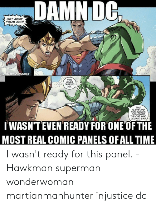 lowed: DAMNIDG  GET AWAY  FROM HIM!  emes  You  NEVER  TRUSTED  ME.  TWO  ALNS AND  YOU ALWAYS  FOL  LOWED  LOOKED LKE  TWASN'TEVEN READY FOR ONE OF THE  MOST REAL COMIC PANELS OF ALL TIME I wasn't ready for this panel. -Hawkman superman wonderwoman martianmanhunter injustice dc
