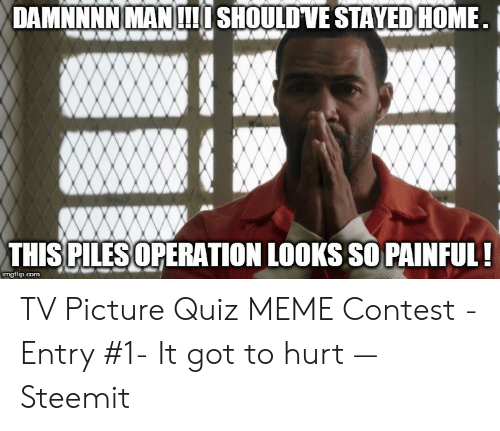 Quiz Meme: DAMNNNNMANI SHOULDVE STAYEDHOME  THIS PILES OPERATION LOOKS SO PAINFUL:  imgflip.com TV Picture Quiz MEME Contest - Entry #1- It got to hurt — Steemit