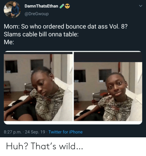 vol: DamnThatsEthan  @DreGwoup  Mom: So who ordered bounce dat ass Vol. 8?  Slams cable bill onna table:  Мe:  8:27 p.m. 24 Sep. 19 Twitter for iPhone Huh? That's wild…