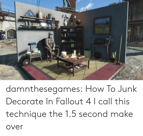 junk: damnthesegames: How To Junk Decorate In Fallout 4 I call this technique the 1.5 second make over