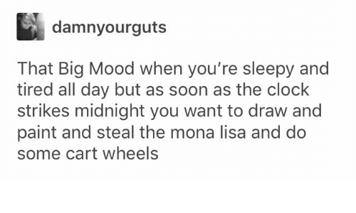Mona Lisa: damnyourguts  That Big Mood when you're sleepy and  tired all day but as soon as the clock  strikes midnight you want to draw and  paint and steal the mona lisa and do  some cart wheels