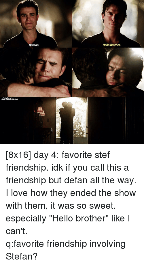 "Memes, 🤖, and Brother: Damon.  Hello brother. [8x16] day 4: favorite stef friendship. idk if you call this a friendship but defan all the way. I love how they ended the show with them, it was so sweet. especially ""Hello brother"" like I can't. ⠀⠀⠀⠀⠀⠀⠀⠀⠀⠀⠀⠀⠀⠀⠀⠀⠀⠀⠀⠀⠀⠀⠀⠀⠀⠀⠀⠀⠀⠀ q:favorite friendship involving Stefan?"
