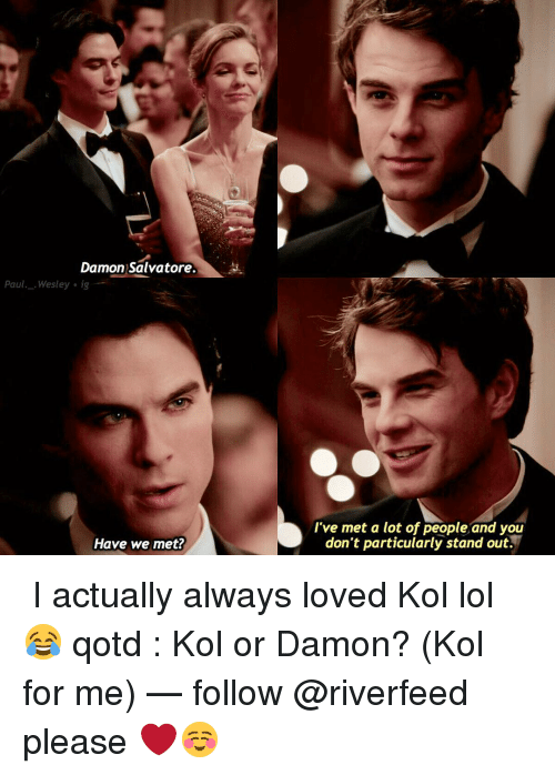 Lol, Memes, and 🤖: Damon Salvatore  Paul Wesley ig  Have we met?  I've met a lot of people and you  don't particularly stand out. ↳ I actually always loved Kol lol 😂 qotd : Kol or Damon? (Kol for me) — follow @riverfeed please ❤️☺️