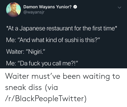 "Damon: Damon Wayans Yunior?  @wayansjr  At a Japanese restaurant for the first time*  Me: ""And what kind of sushi is this?""  Waiter: ""Nigiri  Me: ""Da fuck you call me?"" Waiter must've been waiting to sneak diss (via /r/BlackPeopleTwitter)"