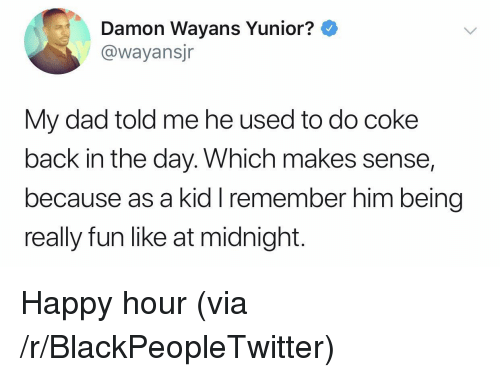 Damon: Damon Wayans Yunior?  @wayansjr  My dad told me he used to do coke  back in the day. Which makes sense,  because as a kid I remember him being  really fun like at midnight. Happy hour (via /r/BlackPeopleTwitter)