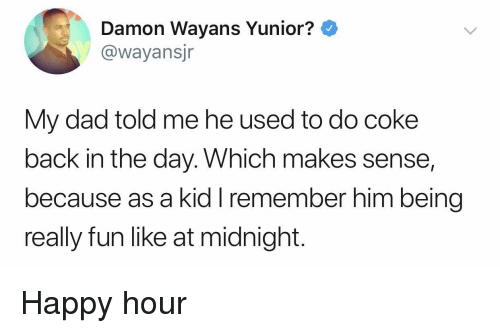 Damon: Damon Wayans Yunior?  @wayansjr  My dad told me he used to do coke  back in the day. Which makes sense,  because as a kid I remember him being  really fun like at midnight. Happy hour