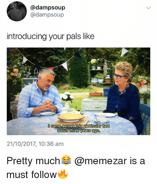 British, Three, and Like: @dampsoup  @dampsoup  introducing your pals like  particular tart  about three years ago.  21/10/2017, 10:36 am Pretty much😂 @memezar is a must follow🔥