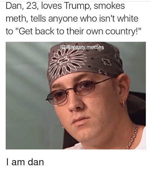 "Mething: Dan, 23, loves Trump, smokes  meth, tells anyone who isn't white  to ""Get back to their own country!""  69tpasty.memes I am dan"