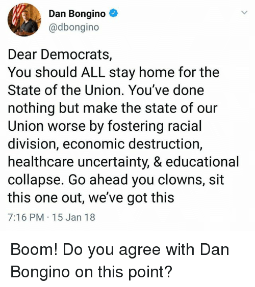 Memes, Clowns, and Home: Dan Bongino  @dbongino  Dear Democrats,  You should ALL stay home for the  State of the Union. You've done  nothing but make the state of our  Union worse by fostering racial  division, economic destruction,  healthcare uncertainty, & educational  collapse. Go ahead you clowns, sit  this one out, we've got this  7:16 PM 15 Jan 18 Boom!  Do you agree with Dan Bongino on this point?