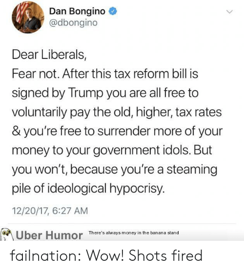 idols: Dan Bongino  @dbongino  Dear Liberals  Fear not. After this tax reform bill is  signed by Trump you are all free to  voluntarily pay the old, higher, tax rates  & you're free to surrender more of your  money to your government idols. But  you won't, because you're a steaming  pile of ideological hypocrisy  12/20/17, 6:27 AM  Uber Humor There'l tand failnation:  Wow! Shots fired