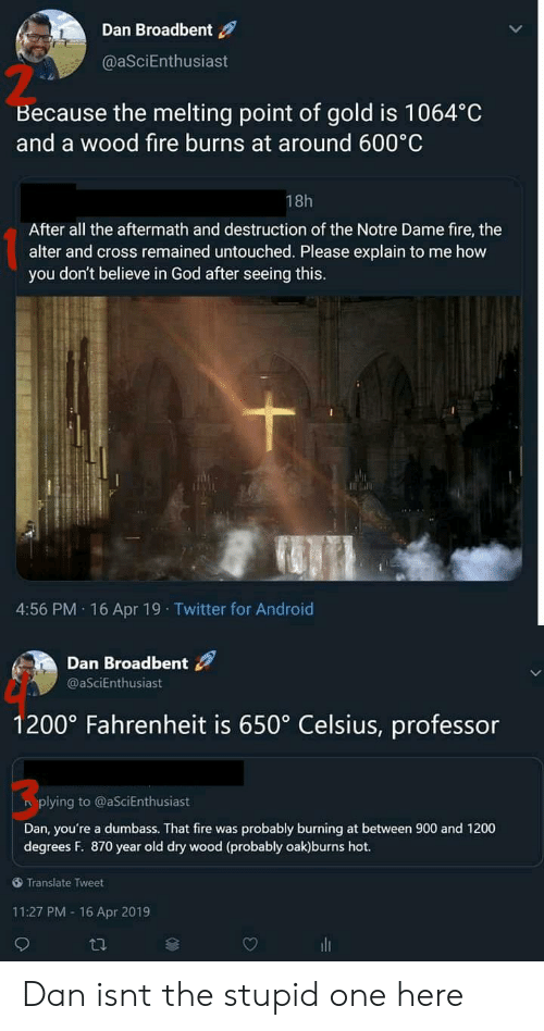melting point: Dan Broadbent  @aSciEnthusiast  2  Because the melting point of gold is 1064°C  and a wood fire burns at around 600 C  18h  After all the aftermath and destruction of the Notre Dame fire, the  alter and cross remained untouched. Please explain to me how  you don't believe in God after seeing this.  4:56 PM. 16 Apr 19 Twitter for Android  Dan Broadbent  @aSciEnthusiast  1200° Fahrenheit is 650° Celsius, professor  3  plying to @aSciEnthusiast  Dan, you're a dumbass. That fire was probably burning at between 900 and 1200  degrees F. 870 year old dry wood (probably oak)burns hot.  Translate Tweet  11:27 PM -16 Apr 2019 Dan isnt the stupid one here