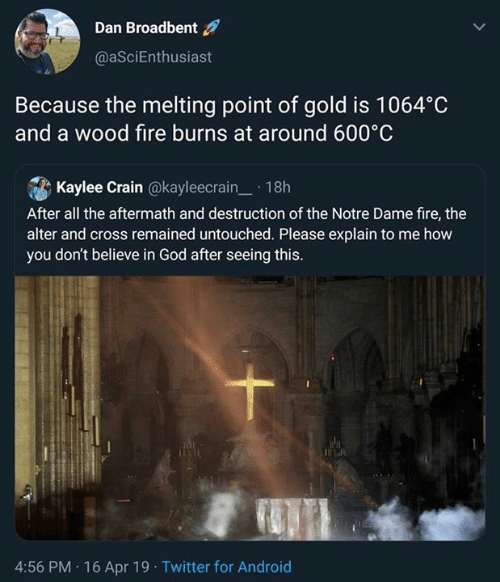 melting point: Dan Broadbent  @aSciEnthusiast  Because the melting point of gold is 1064°C  and a wood fire burns at around 600°C  . A Kaylee Crain @kayleecrain-. 1 8h  After all the aftermath and destruction of the Notre Dame fire, thee  alter and cross remained untouched. Please explain to me how  you don't believe in God after seeing this.  4:56 PM 16 Apr 19 Twitter for Android