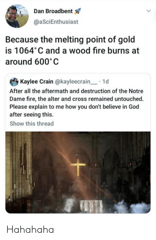 melting point: Dan Broadbent  @aSciEnthusiast  Because the melting point of gold  is 1064 C and a wood fire burns at  around 600 C  Kaylee Crain @kayleecrain1d  After all the aftermath and destruction of the Notre  Dame fire, the alter and cross remained untouched.  Please explain to me how you don't believe in God  after seeing this.  Show this thread Hahahaha