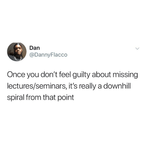 spiral: Dan  @DannyFlacco  Once you don't feel guilty about missing  lectures/seminars, it's really a downhill  spiral from that point