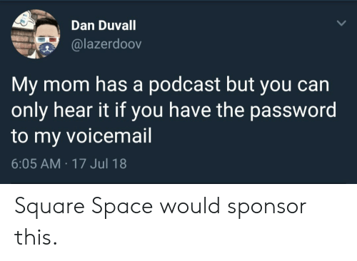 Sponsor: Dan Duvall  @lazerdoov  My mom has a podcast but you can  only hear it if you have the password  to my voicemail  6:05 AM 17 Jul 18 Square Space would sponsor this.