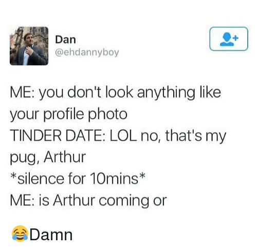 Arthur, Lol, and Memes: Dan  @ehdannyboy  ME: you don't look anything like  your profile photo  TINDER DATE: LOL no, that's my  pug, Arthur  * silence for 10mins  ME: is Arthur coming or 😂Damn