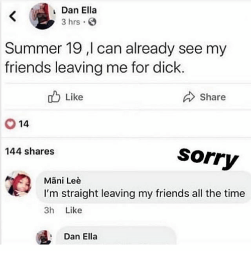 mani: Dan Ella  3 hrs  Summer 19 ,l can already see my  friends leaving me for dick  ob Like  Share  14  144 shares  Sorry  Mani Leè  tI'm straight leaving my friends all the time  3h Like  Dan Ella