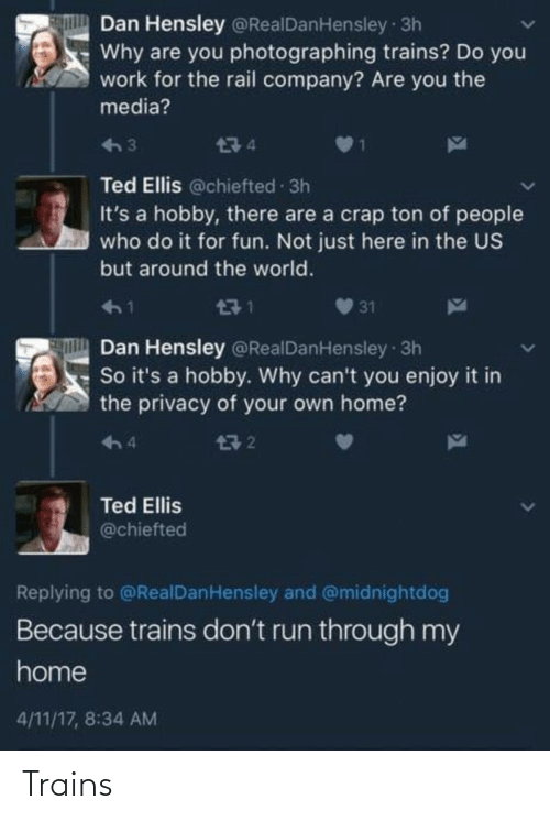dan: Dan Hensley @RealDanHensley 3h  Why are you photographing trains? Do you  work for the rail company? Are you the  media?  474  Ted Ellis @chiefted 3h  It's a hobby, there are a crap ton of people  who do it for fun. Not just here in the US  but around the world.  471  31  Dan Hensley @RealDanHensley 3h  So it's a hobby. Why can't you enjoy it in  the privacy of your own home?  구 2  4  Ted Ellis  @chiefted  Replying to @RealDanHensley and @midnightdog  Because trains don't run through my  home  4/11/17, 8:34 AM Trains
